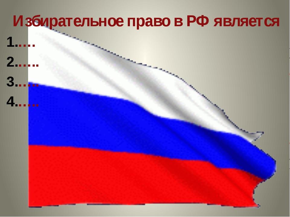 Избирательное право в РФ является …. ….. ….. …..