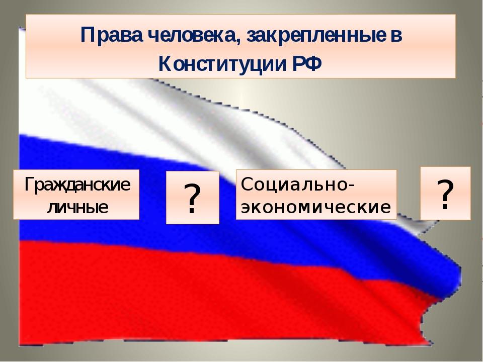 Права человека, закрепленные в Конституции РФ Гражданские личные ? Социально-...