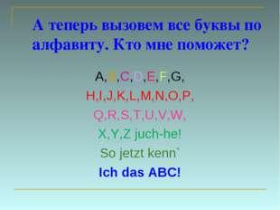 А теперь вызовем все буквы по алфавиту. Кто мне поможет? A,B,C,D,E,F,G, H,I,J