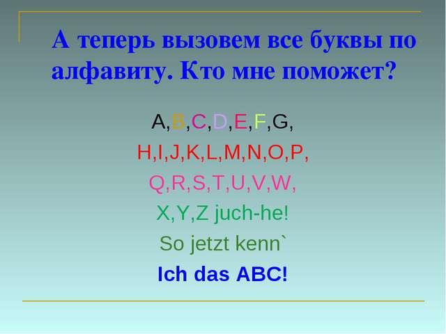 А теперь вызовем все буквы по алфавиту. Кто мне поможет? A,B,C,D,E,F,G, H,I,J...