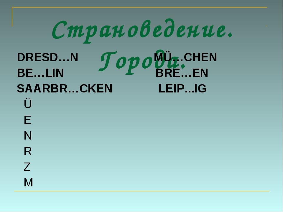 Страноведение. Города. DRESD…N MÜ…CHEN BE…LIN BRE…EN SAARBR…CKEN LEIP...IG Ü...