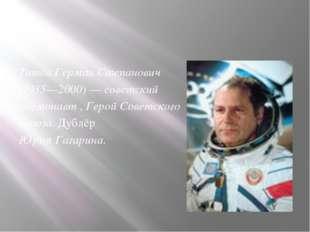 Титов Герман Степанович (1935—2000) — советский космонавт , Герой Советского