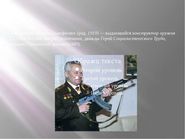 Калашников Михаил Тимофеевич (род. 1919) — выдающийся конструктор оружия ССС...