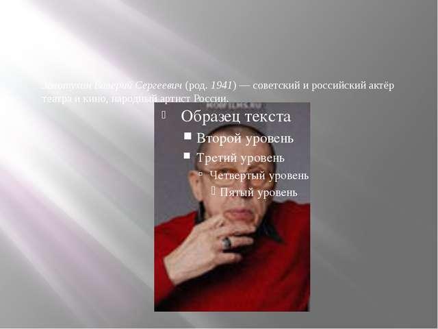 Золотухин Валерий Сергеевич (род. 1941) — советский и российский актёр театр...