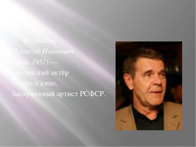 Булдаков Алексей Иванович (род. 1951) — российский актёр театра и кино, Засл...