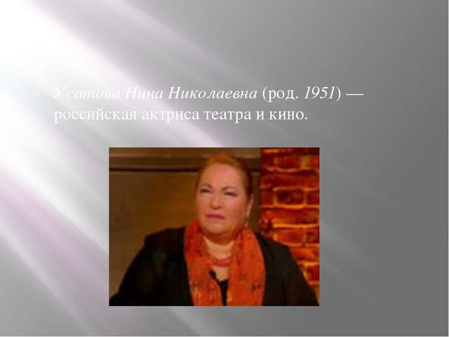 Усатова Нина Николаевна (род. 1951) — российская актриса театра и кино.