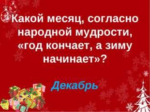 Какой месяц, согласно народной мудрости, «год кончает, а зиму начинает»? Дек