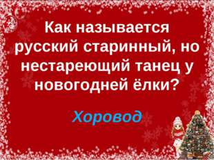 Как называется русский старинный, но нестареющий танец у новогодней ёлки? Хо