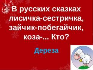 В русских сказках лисичка-сестричка, зайчик-побегайчик, коза-... Кто? Дереза