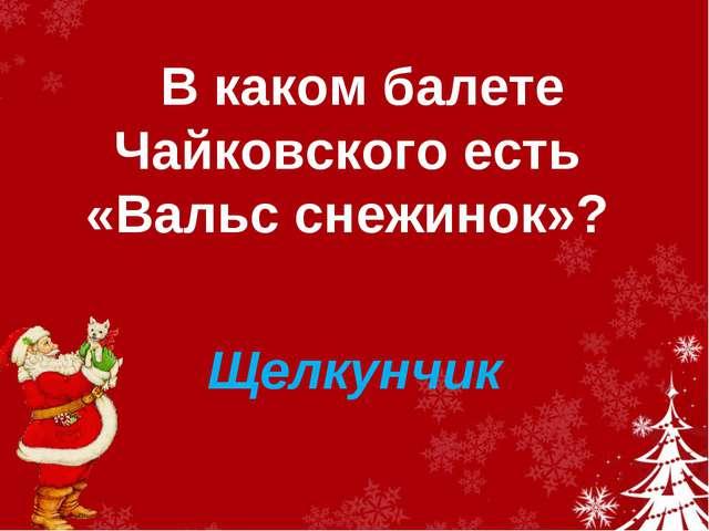 В каком балете Чайковского есть «Вальс снежинок»? Щелкунчик