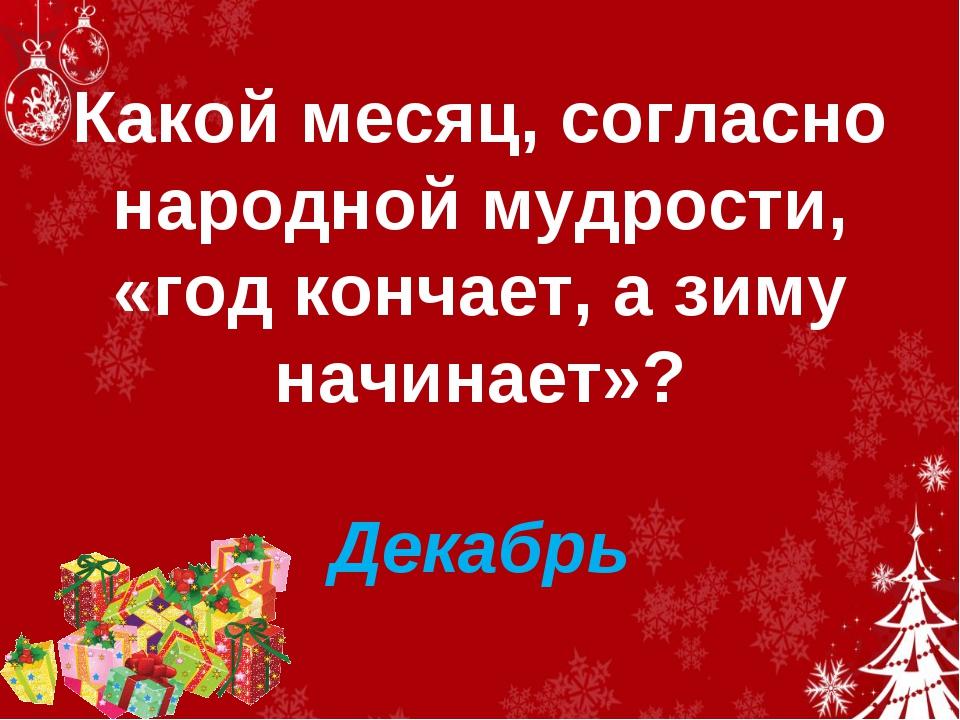Какой месяц, согласно народной мудрости, «год кончает, а зиму начинает»? Дек...