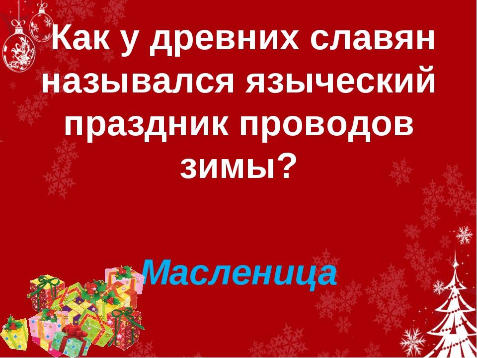 Как у древних славян назывался языческий праздник проводов зимы? Масленица