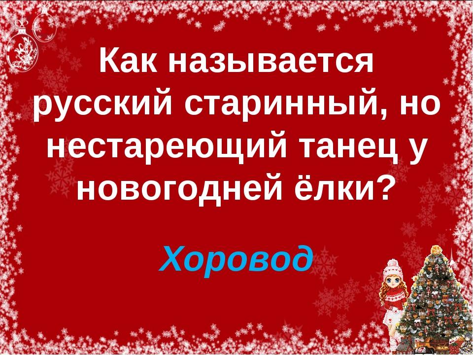 Как называется русский старинный, но нестареющий танец у новогодней ёлки? Хо...