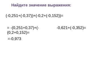 Найдите значение выражения: (-0,251+(-0,37))+(-0,2+(-0,152))= = -(0,251+0,37)