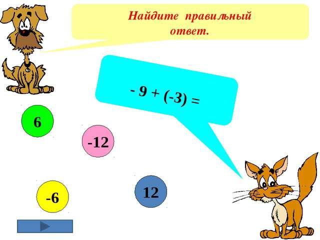 Найдите правильный ответ. - 9 + (-3) = 12 -6 6 -12