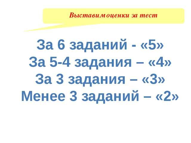 Выставим оценки за тест За 6 заданий - «5» За 5-4 задания – «4» За 3 задания...