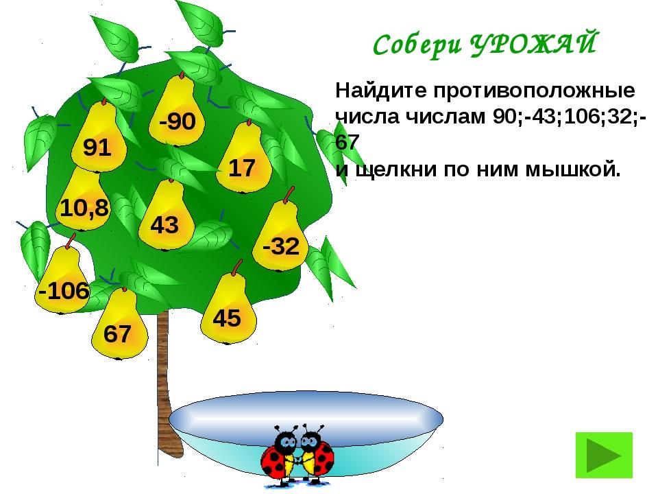 Найдите противоположные числа числам 90;-43;106;32;-67 и щелкни по ним мышко...