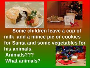 Some children leave a cup of milk and a mince pie or cookies for Santa and s