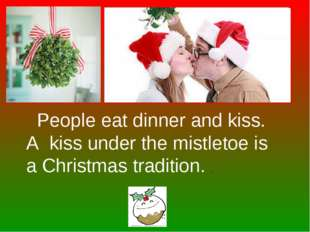 People eat dinner and kiss. A kiss under the mistletoe is a Christmas tradit
