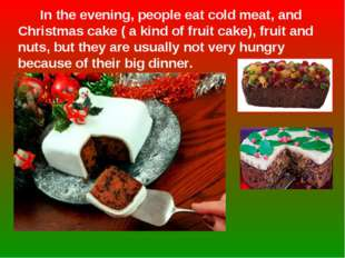 In the evening, people eat cold meat, and Christmas cake ( a kind of fruit c