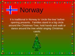 Norway It is traditional in Norway to 'circle the tree' before opening presen