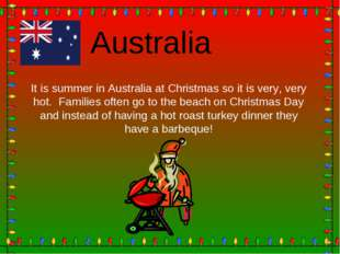 Australia It is summer in Australia at Christmas so it is very, very hot. Fam