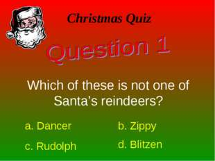 Christmas Quiz Which of these is not one of Santa's reindeers? a. Dancer b. Z