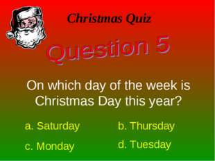 Christmas Quiz On which day of the week is Christmas Day this year? a. Saturd