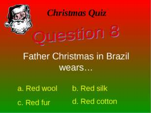 Christmas Quiz Father Christmas in Brazil wears… a. Red wool b. Red silk c. R