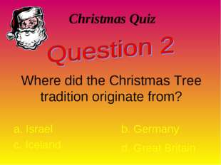 Christmas Quiz Where did the Christmas Tree tradition originate from? a. Isra