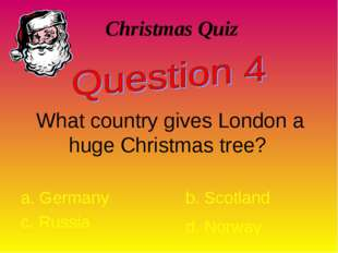 Christmas Quiz What country gives London a huge Christmas tree? a. Germany b.