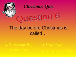 Christmas Quiz The day before Christmas is called… a. Christmas Eve b. New Ye