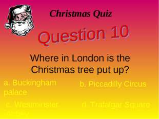 Christmas Quiz Where in London is the Christmas tree put up? a. Buckingham pa