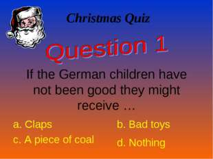 Christmas Quiz If the German children have not been good they might receive …