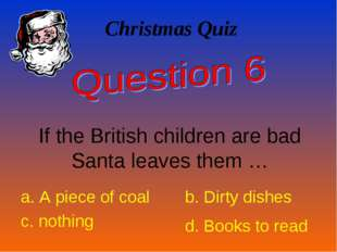 Christmas Quiz If the British children are bad Santa leaves them … a. A piece