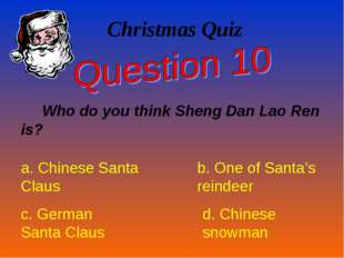Christmas Quiz Who do you think Sheng Dan Lao Ren is? a. Chinese Santa Claus