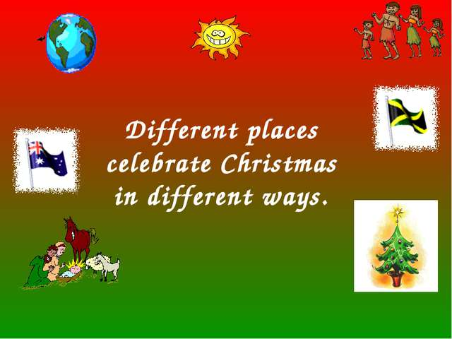 Different places celebrate Christmas in different ways.