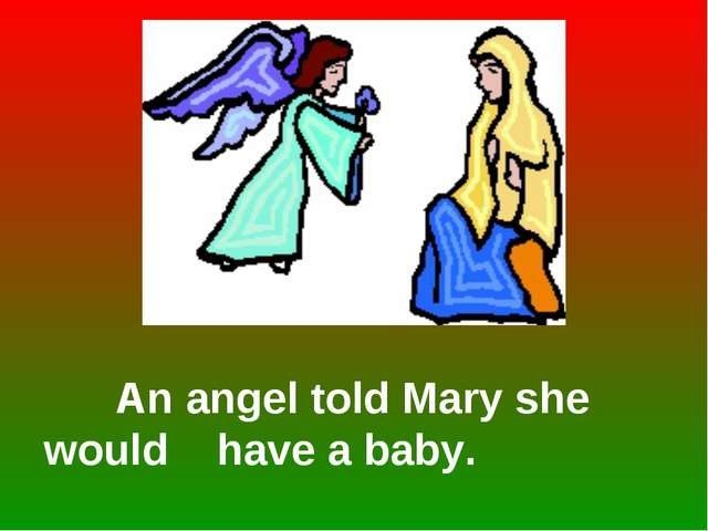 An angel told Mary she would have a baby.