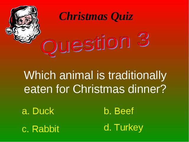 Christmas Quiz Which animal is traditionally eaten for Christmas dinner? a. D...