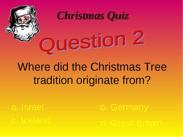 Christmas Quiz Where did the Christmas Tree tradition originate from? a. Isra...