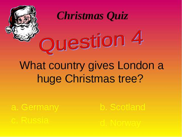 Christmas Quiz What country gives London a huge Christmas tree? a. Germany b....