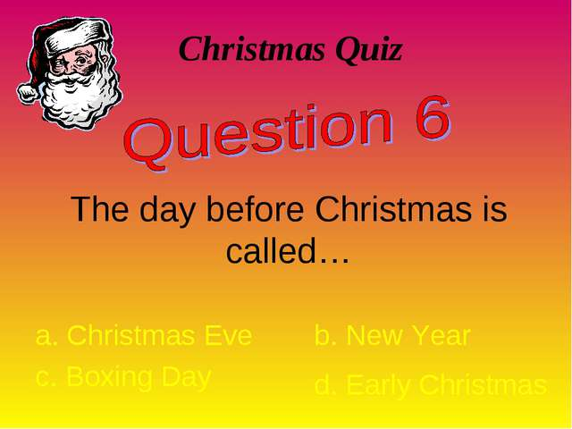 Christmas Quiz The day before Christmas is called… a. Christmas Eve b. New Ye...