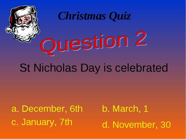 Christmas Quiz St Nicholas Day is celebrated a. December, 6th b. March, 1 c....