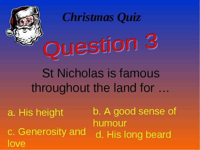 Christmas Quiz St Nicholas is famous throughout the land for … a. His height...