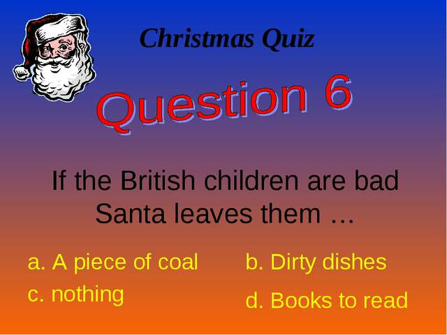 Christmas Quiz If the British children are bad Santa leaves them … a. A piece...