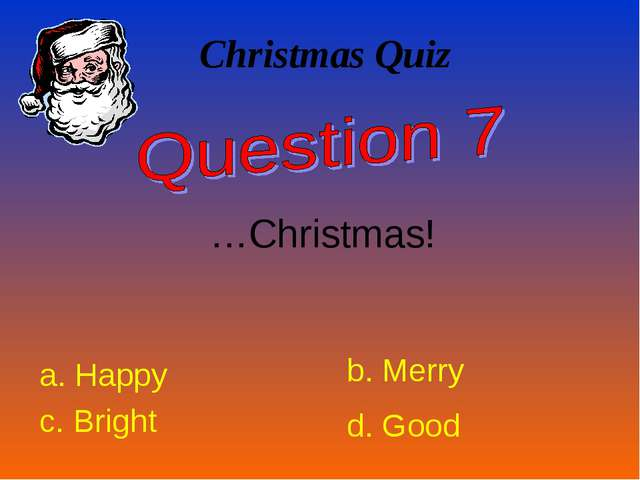Christmas Quiz …Christmas! a. Happy b. Merry c. Bright d. Good