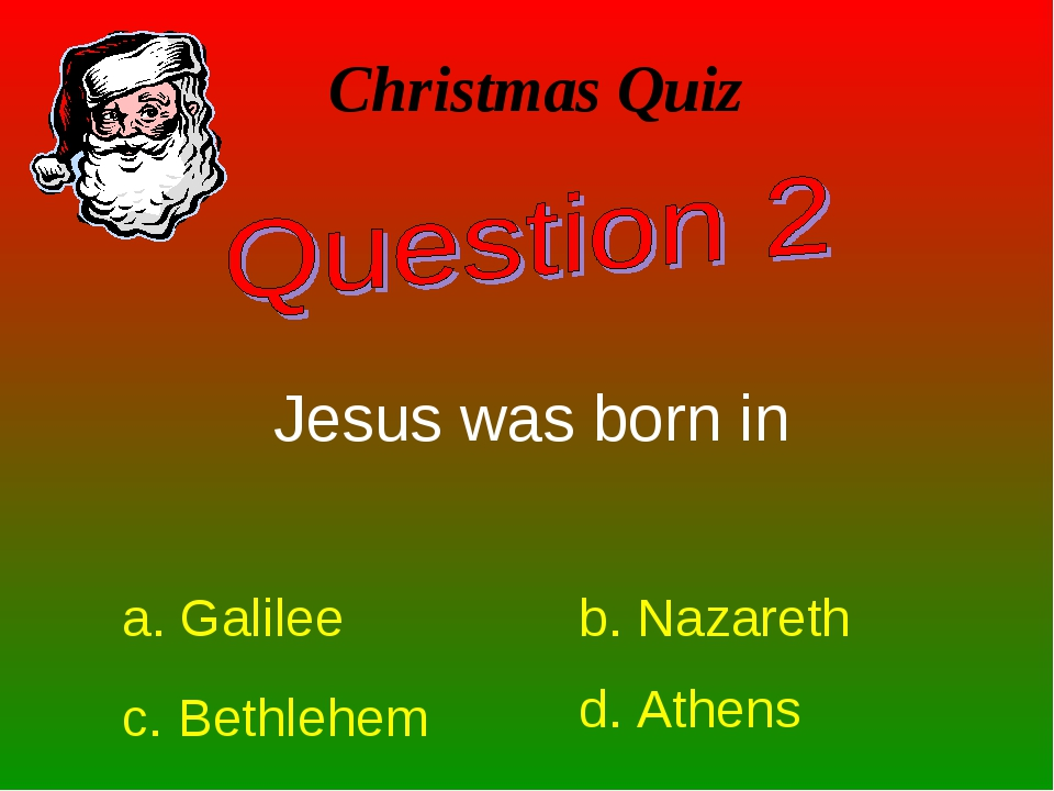 Christmas Quiz Jesus was born in a. Galilee b. Nazareth c. Bethlehem d. Athens