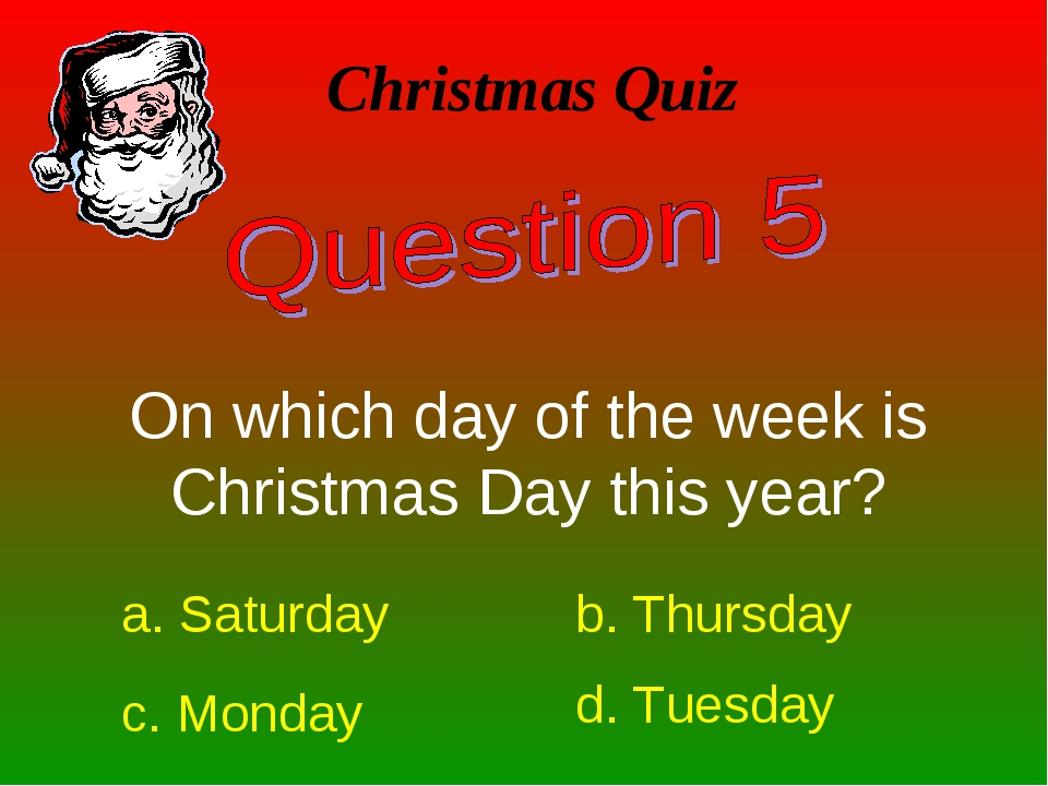 Christmas Quiz On which day of the week is Christmas Day this year? a. Saturd...
