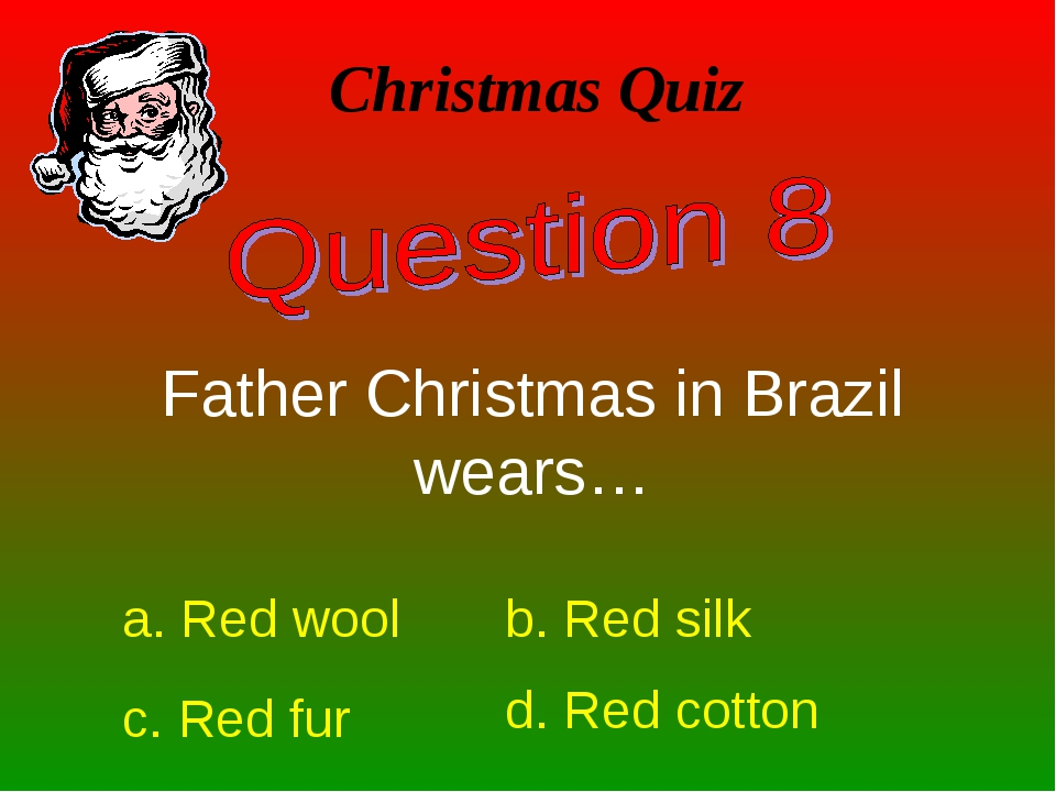 Christmas Quiz Father Christmas in Brazil wears… a. Red wool b. Red silk c. R...