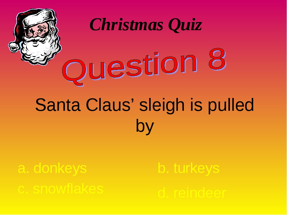 Christmas Quiz Santa Claus' sleigh is pulled by a. donkeys b. turkeys c. snow...